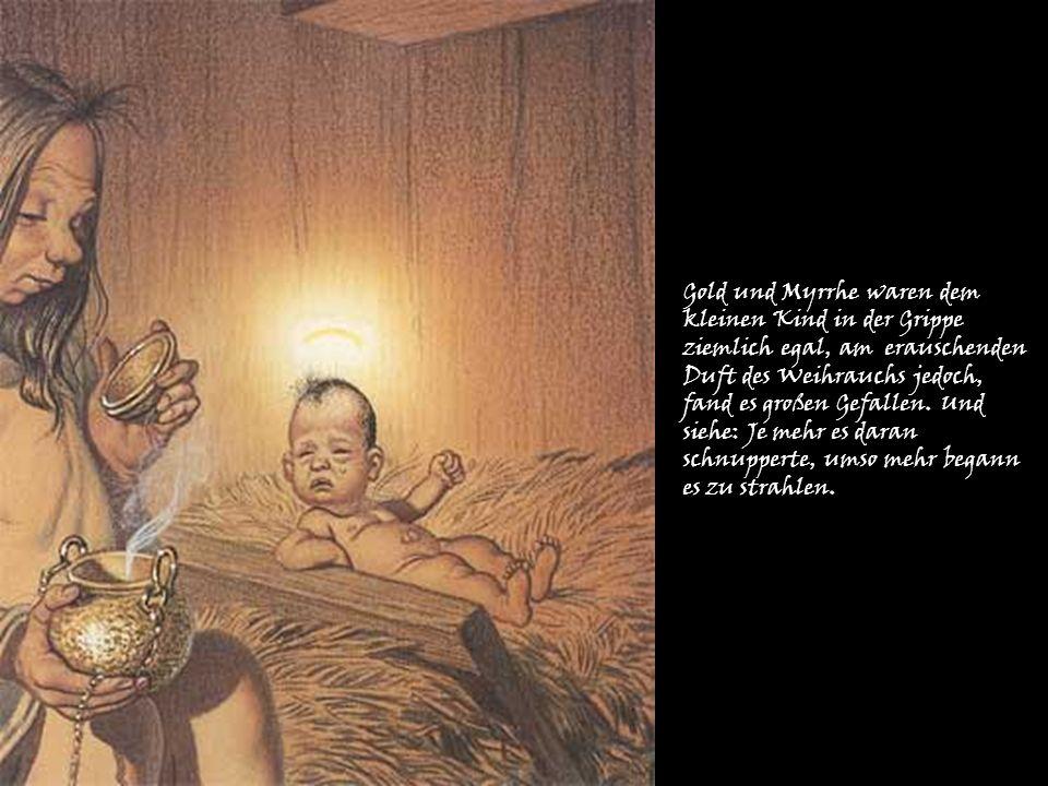 Gold und Myrrhe waren dem kleinen Kind in der Grippe ziemlich egal, am erauschenden Duft des Weihrauchs jedoch, fand es großen Gefallen. Und siehe: Je
