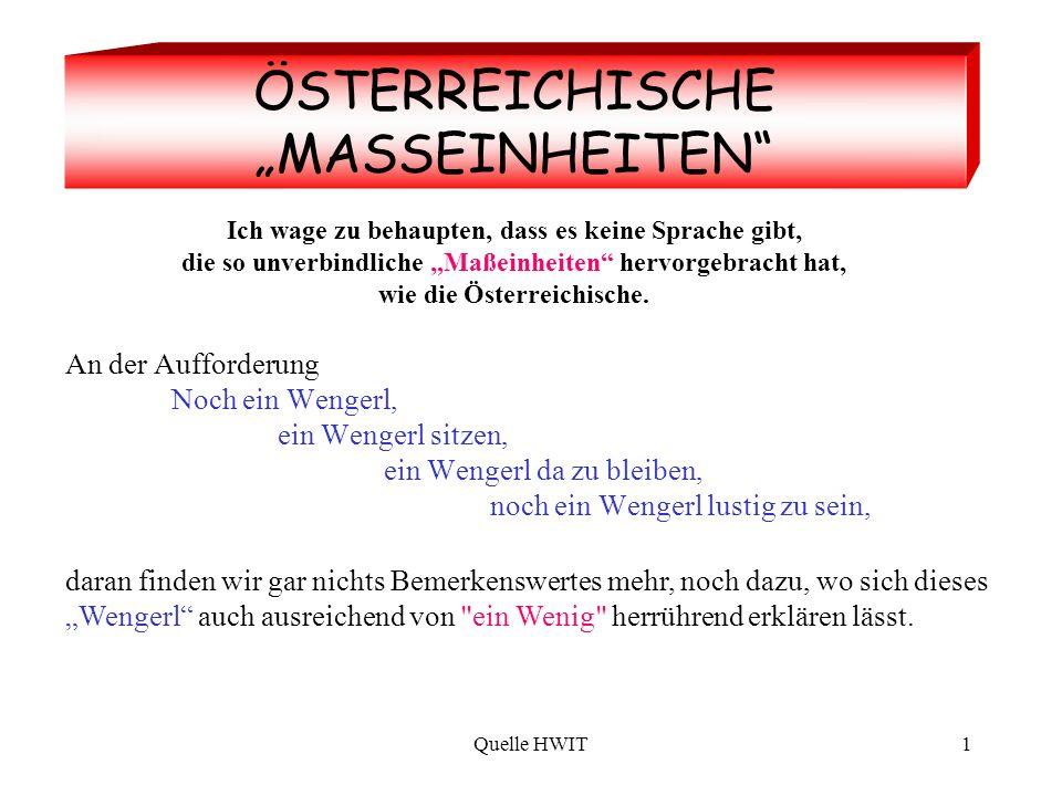 Quelle HWIT1 ÖSTERREICHISCHE MASSEINHEITEN Ich wage zu behaupten, dass es keine Sprache gibt, die so unverbindliche Maßeinheiten hervorgebracht hat, wie die Österreichische.