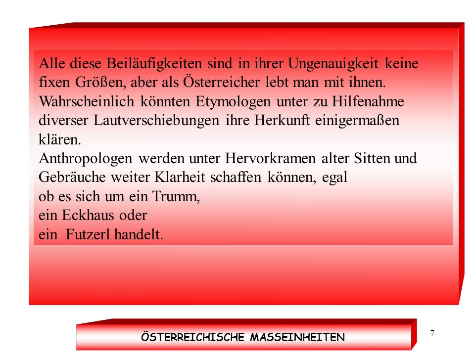 Quelle HWIT7 Alle diese Beiläufigkeiten sind in ihrer Ungenauigkeit keine fixen Größen, aber als Österreicher lebt man mit ihnen. Wahrscheinlich könnt