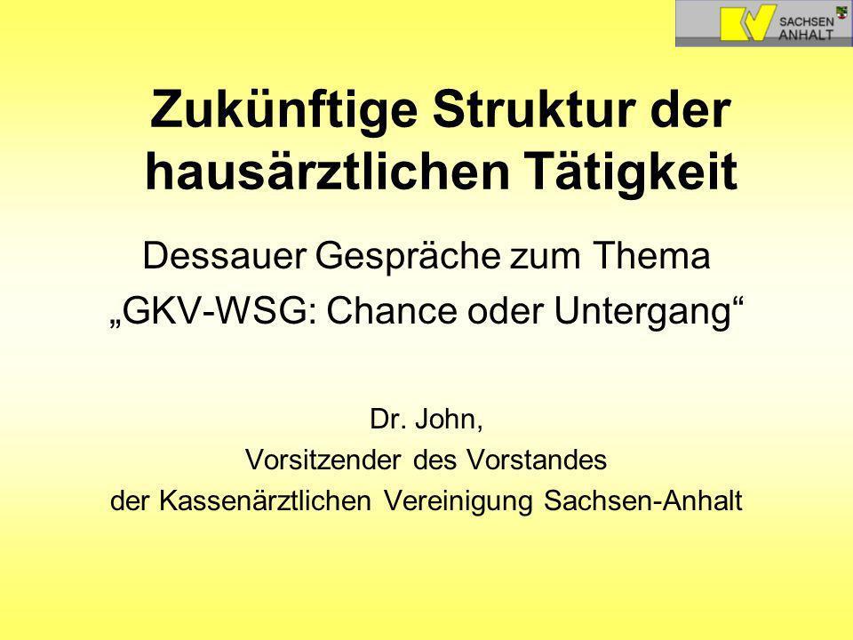Zukünftige Struktur der hausärztlichen Tätigkeit Dessauer Gespräche zum Thema GKV-WSG: Chance oder Untergang Dr. John, Vorsitzender des Vorstandes der