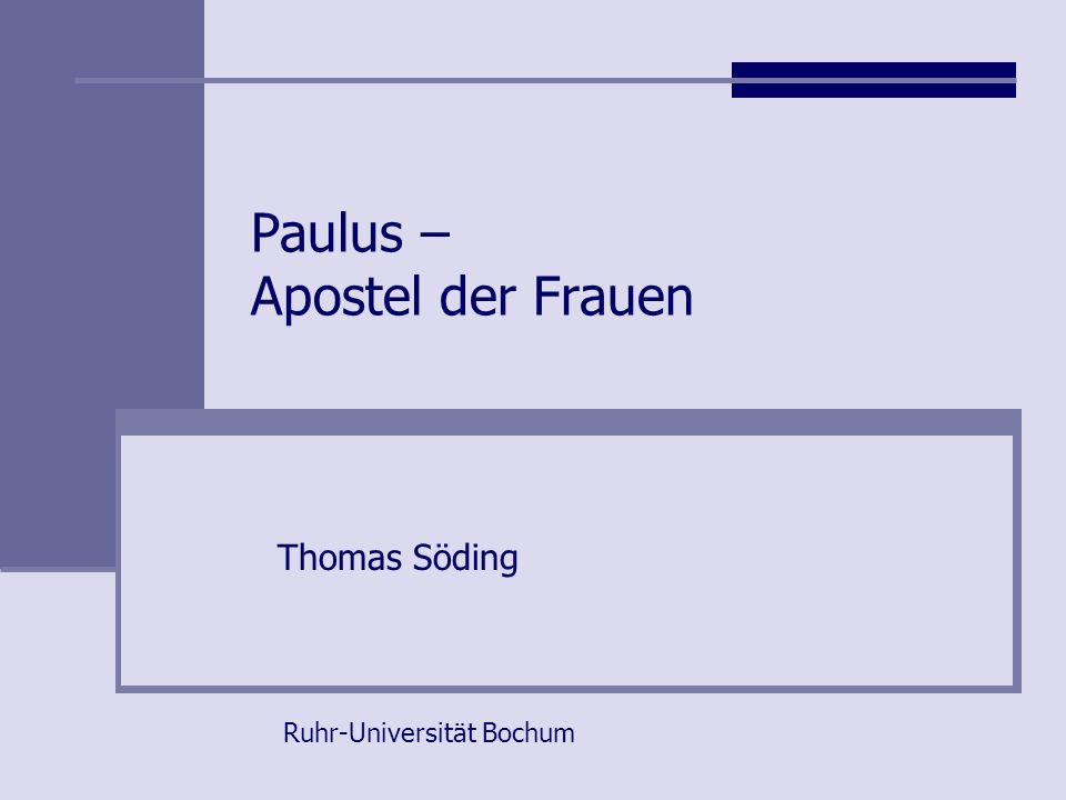 Paulus – Apostel der Frauen Thomas Söding Ruhr-Universität Bochum