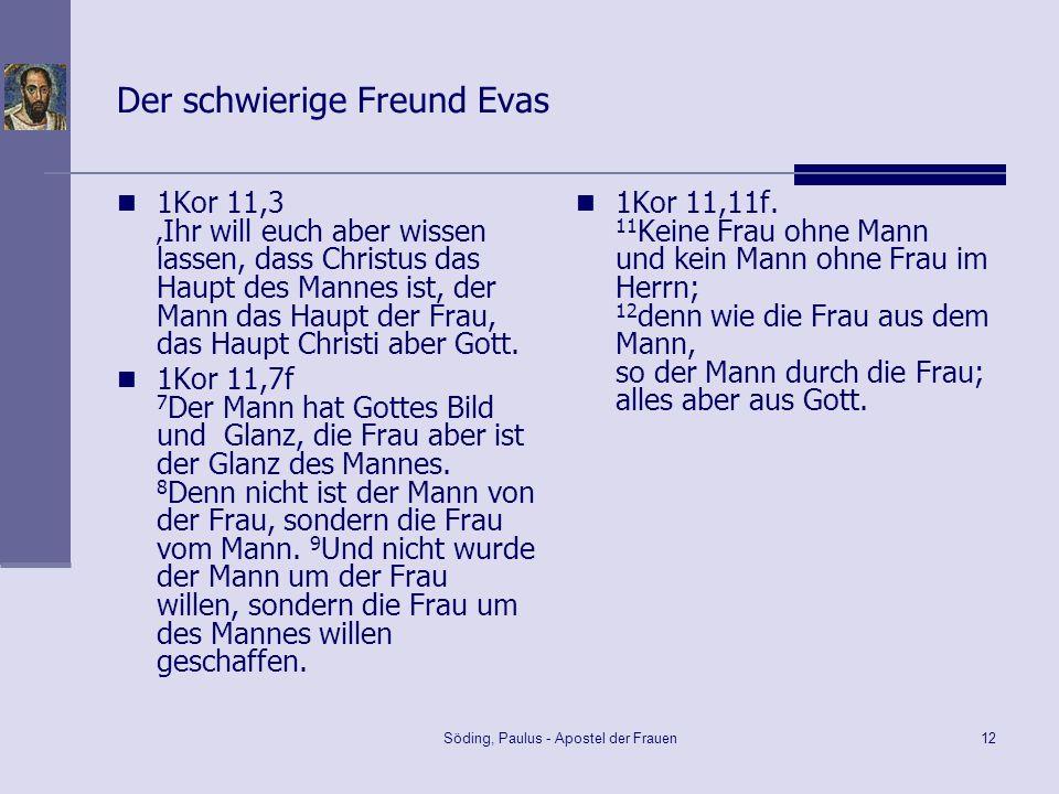 Söding, Paulus - Apostel der Frauen12 Der schwierige Freund Evas 1Kor 11,3 Ihr will euch aber wissen lassen, dass Christus das Haupt des Mannes ist, d