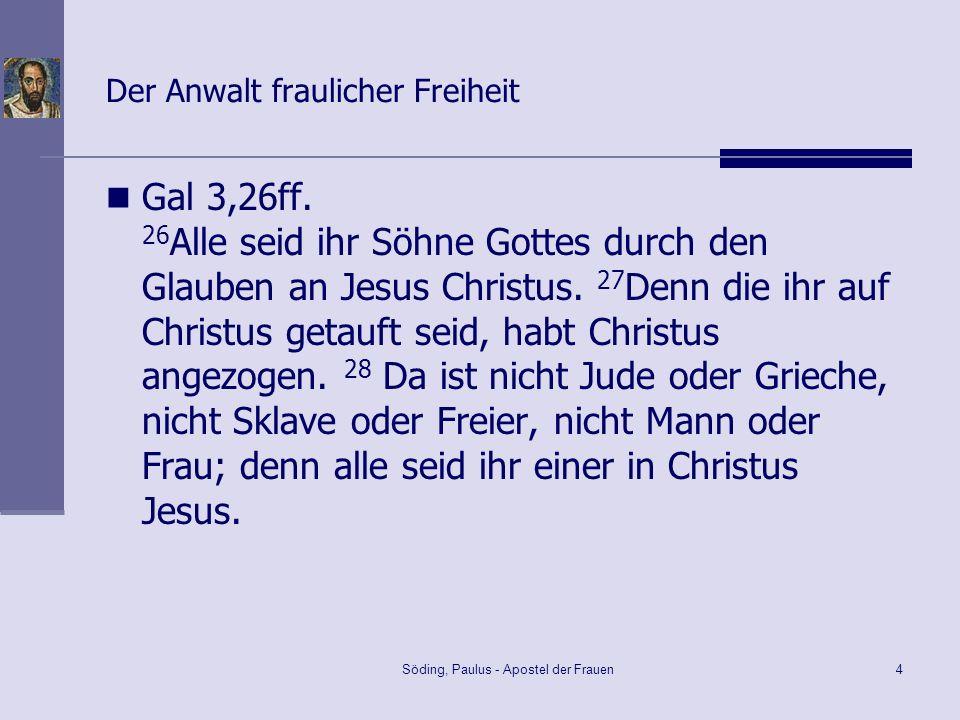 Söding, Paulus - Apostel der Frauen4 Der Anwalt fraulicher Freiheit Gal 3,26ff. 26 Alle seid ihr Söhne Gottes durch den Glauben an Jesus Christus. 27