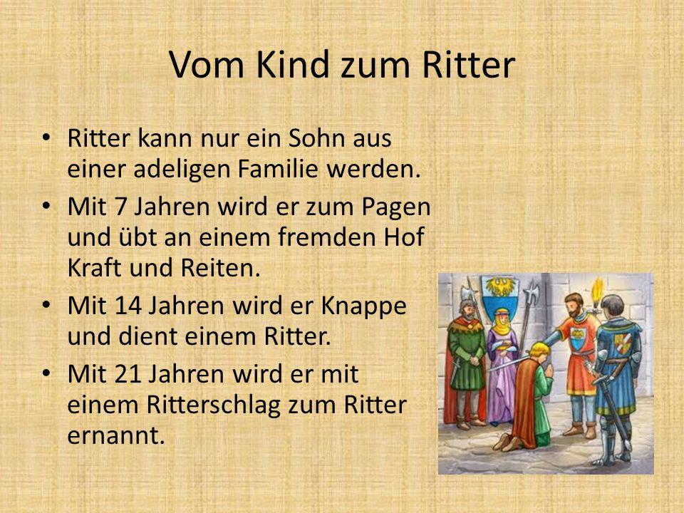 Vom Kind zum Ritter Ritter kann nur ein Sohn aus einer adeligen Familie werden. Mit 7 Jahren wird er zum Pagen und übt an einem fremden Hof Kraft und