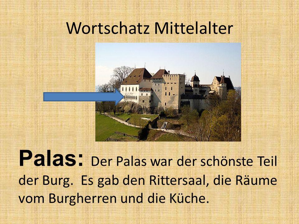 Wortschatz Mittelalter Palas: Der Palas war der schönste Teil der Burg. Es gab den Rittersaal, die Räume vom Burgherren und die Küche.