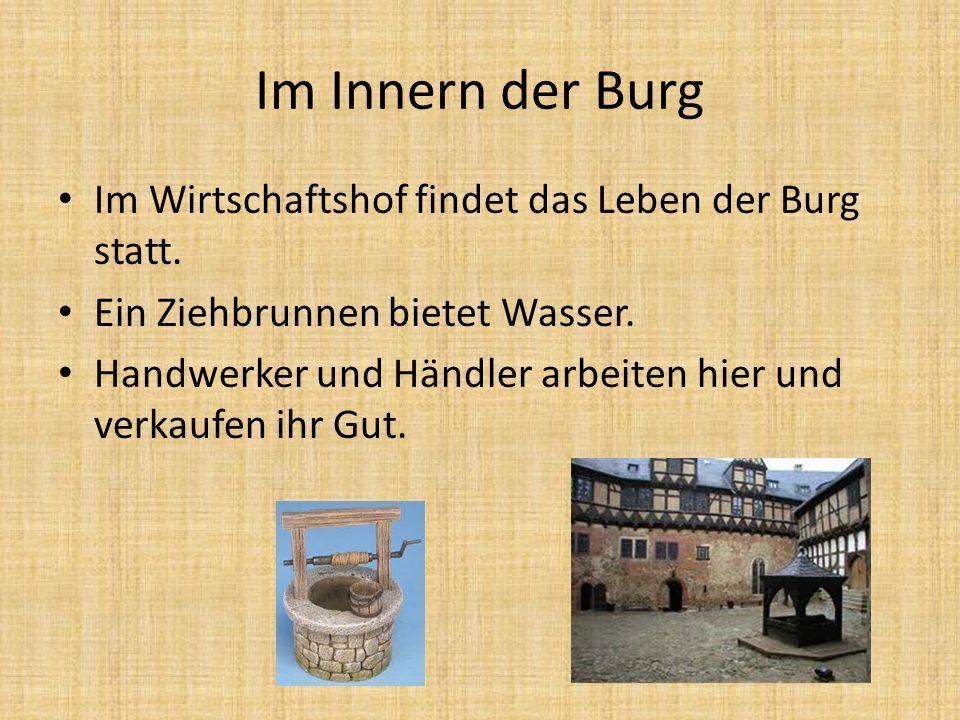 Im Innern der Burg Im Wirtschaftshof findet das Leben der Burg statt. Ein Ziehbrunnen bietet Wasser. Handwerker und Händler arbeiten hier und verkaufe