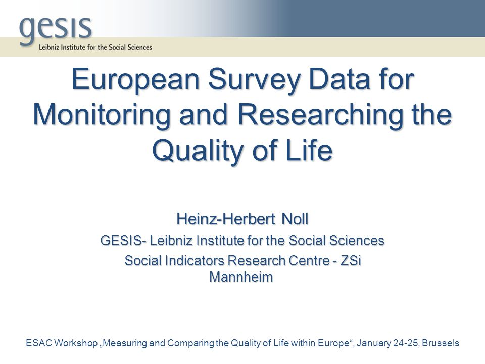 European Survey Data for Monitoring and Researching the Quality of Life Heinz-Herbert Noll GESIS- Leibniz Institute for the Social Sciences Social Indicators Research Centre - ZSi Mannheim ESAC Workshop Measuring and Comparing the Quality of Life within Europe, January 24-25, Brussels