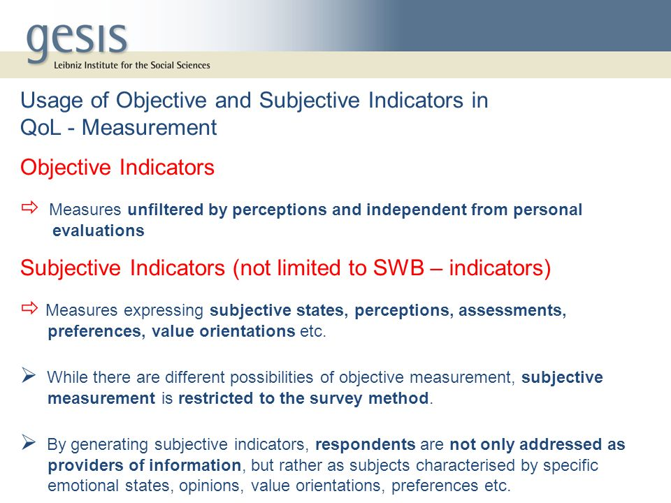 Usage of Objective and Subjective Indicators in QoL - Measurement Objective Indicators Measures unfiltered by perceptions and independent from persona