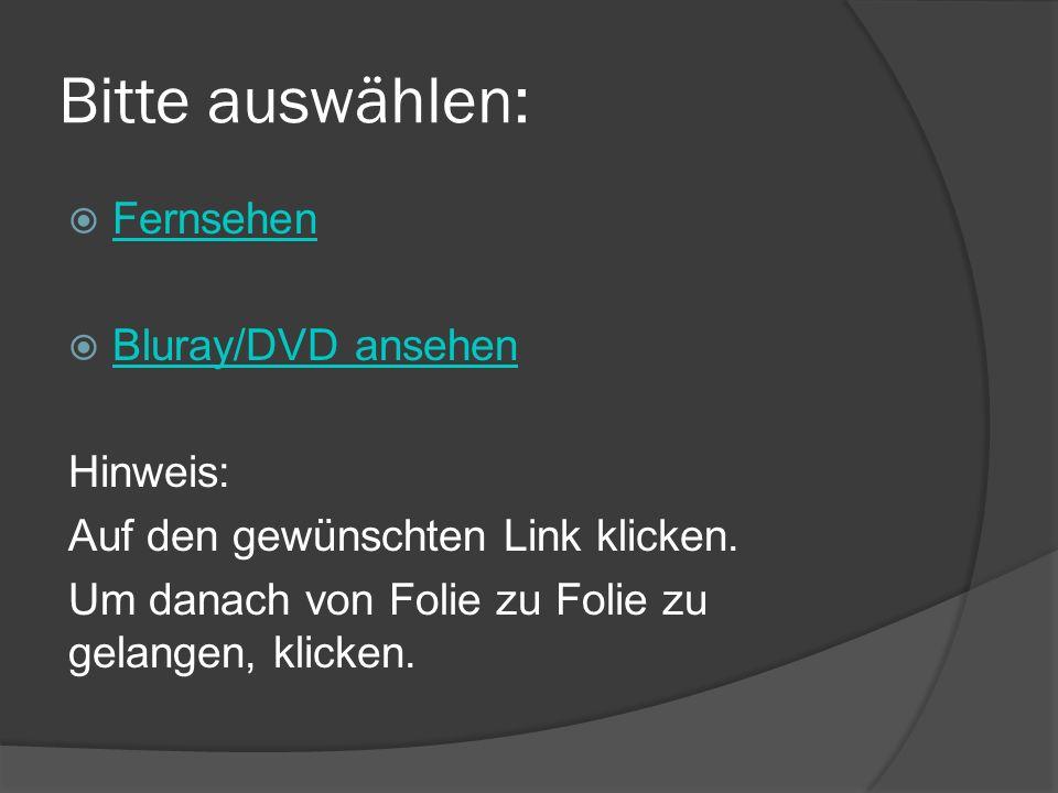 Bitte auswählen: Fernsehen Bluray/DVD ansehen Hinweis: Auf den gewünschten Link klicken. Um danach von Folie zu Folie zu gelangen, klicken.