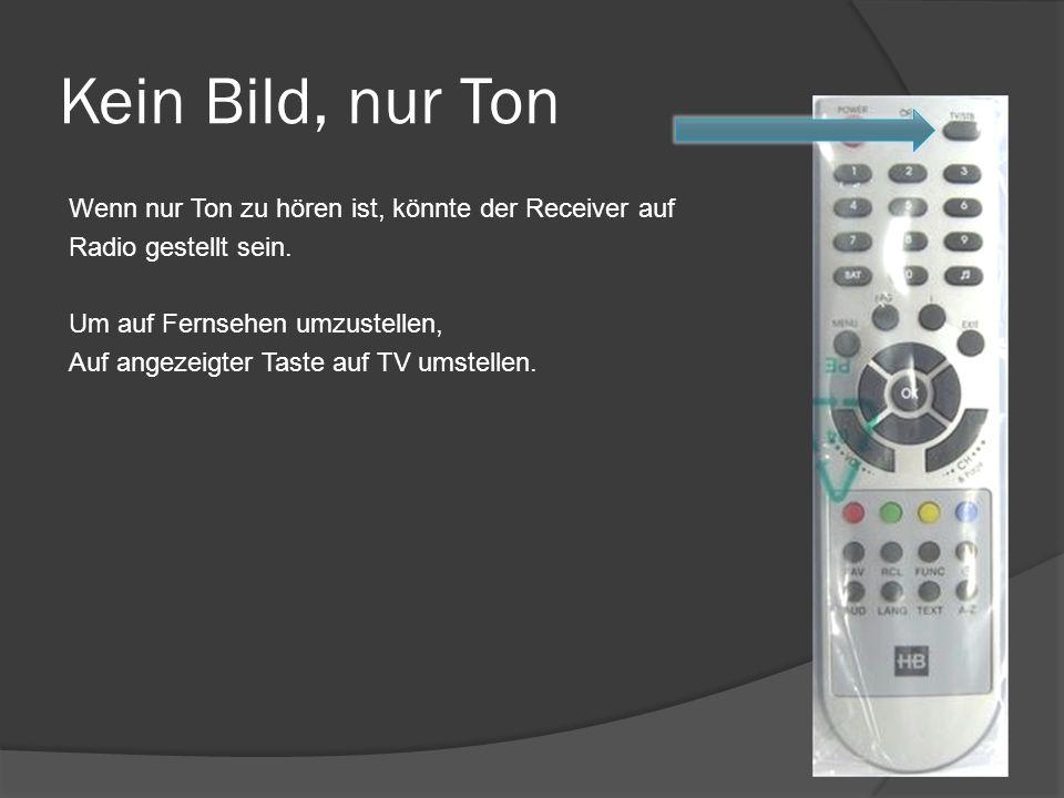 Kein Bild, nur Ton Wenn nur Ton zu hören ist, könnte der Receiver auf Radio gestellt sein. Um auf Fernsehen umzustellen, Auf angezeigter Taste auf TV