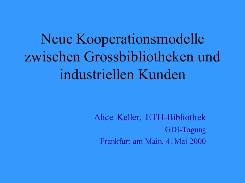 Neue Kooperationsmodelle zwischen Grossbibliotheken und industriellen Kunden Alice Keller, ETH-Bibliothek GDI-Tagung Frankfurt am Main, 4.