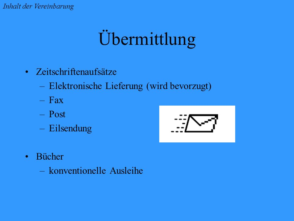 Übermittlung Zeitschriftenaufsätze –Elektronische Lieferung (wird bevorzugt) –Fax –Post –Eilsendung Bücher –konventionelle Ausleihe Inhalt der Vereinbarung