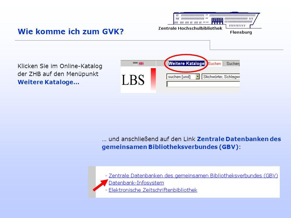 Wie komme ich zum GVK? Klicken Sie im Online-Katalog der ZHB auf den Menüpunkt Weitere Kataloge… … und anschließend auf den Link Zentrale Datenbanken