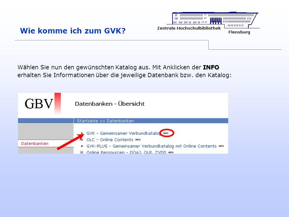 Wie komme ich zum GVK? INFO Wählen Sie nun den gewünschten Katalog aus. Mit Anklicken der INFO erhalten Sie Informationen über die jeweilige Datenbank