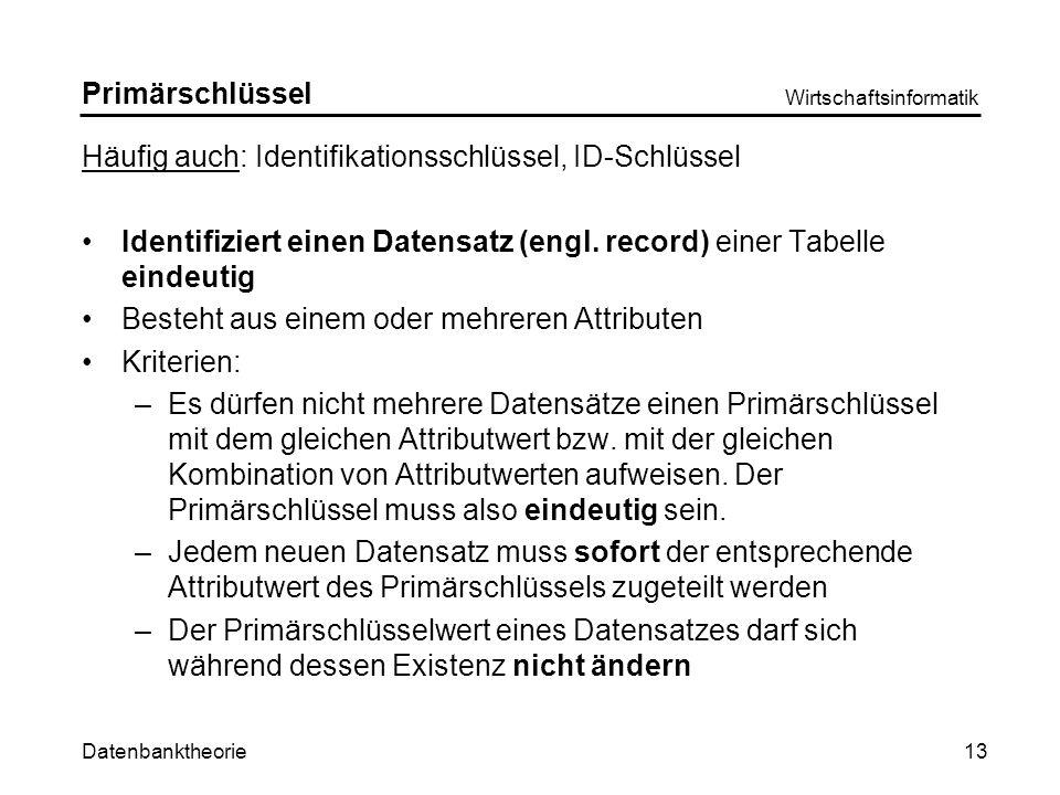 Datenbanktheorie Wirtschaftsinformatik 13 Primärschlüssel Häufig auch: Identifikationsschlüssel, ID-Schlüssel Identifiziert einen Datensatz (engl.