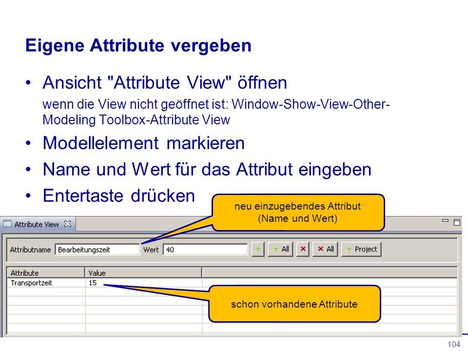 104 Eigene Attribute vergeben Ansicht Attribute View öffnen wenn die View nicht geöffnet ist: Window-Show-View-Other- Modeling Toolbox-Attribute View Modellelement markieren Name und Wert für das Attribut eingeben Entertaste drücken neu einzugebendes Attribut (Name und Wert) schon vorhandene Attribute