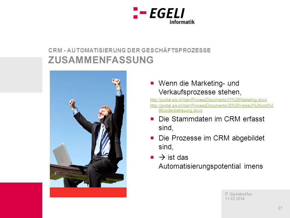IT Gipfeltreffen 11.03.2014 27 Wenn die Marketing- und Verkaufsprozesse stehen, http://portal.eis.ch/tqm/ProcessDocuments/31%20Marketing.docx http://portal.eis.ch/tqm/ProcessDocuments/32%20Verkauf%20und%2 0Kundenbetreuung.docx Die Stammdaten im CRM erfasst sind, Die Prozesse im CRM abgebildet sind, ist das Automatisierungspotential imens CRM - AUTOMATISIERUNG DER GESCHÄFTSPROZESSE ZUSAMMENFASSUNG