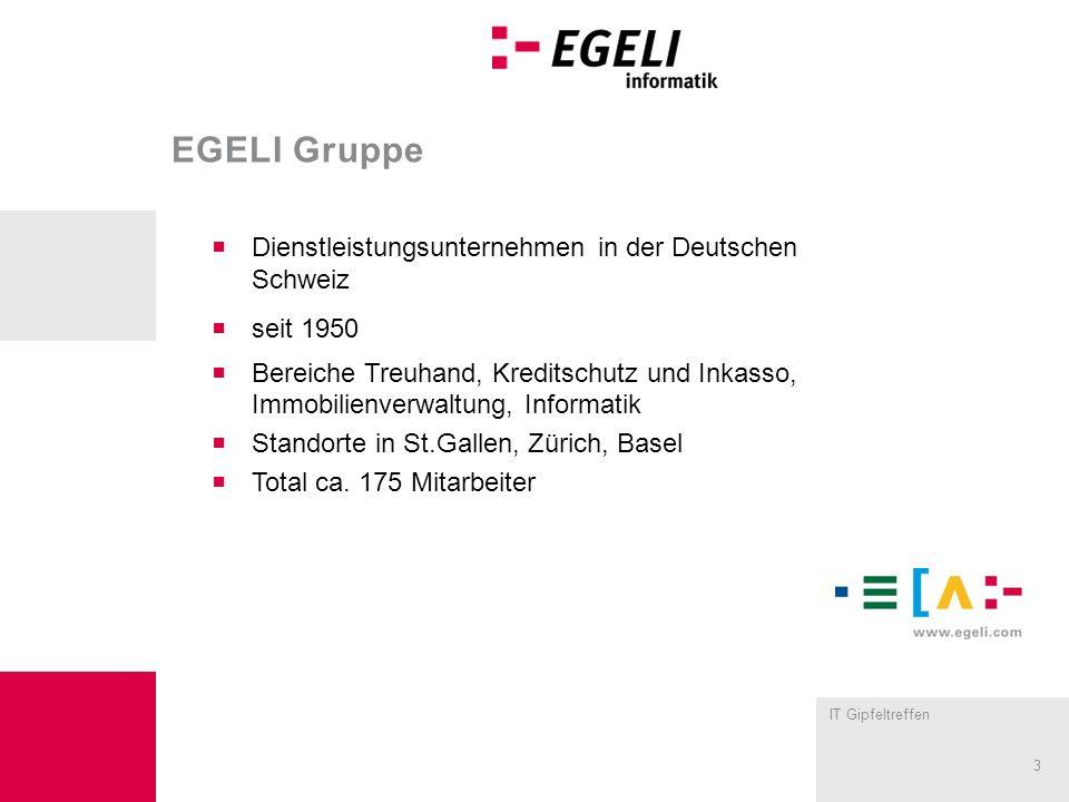 IT Gipfeltreffen 3 EGELI Gruppe Dienstleistungsunternehmen in der Deutschen Schweiz seit 1950 Bereiche Treuhand, Kreditschutz und Inkasso, Immobilienverwaltung, Informatik Standorte in St.Gallen, Zürich, Basel Total ca.