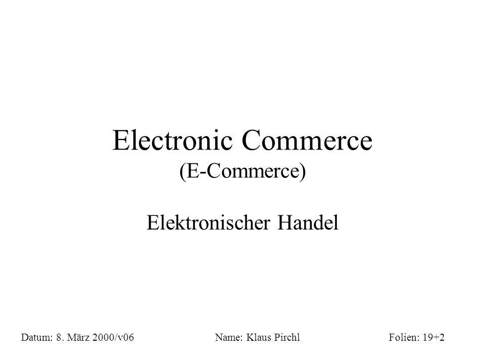 Electronic Commerce (E-Commerce) Elektronischer Handel Name: Klaus PirchlDatum: 8. März 2000/v06Folien: 19+2