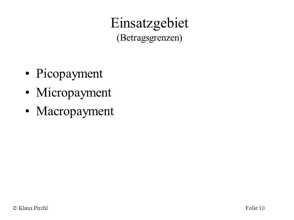 Einsatzgebiet (Betragsgrenzen) Picopayment Micropayment Macropayment © Klaus PirchlFolie 10