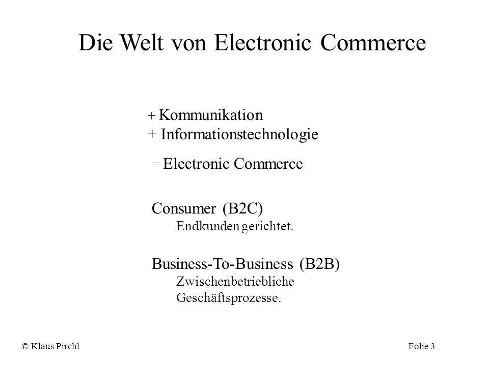 Die Welt von Electronic Commerce = Electronic Commerce + Kommunikation + Informationstechnologie © Klaus PirchlFolie 3 Consumer (B2C) Endkunden gerich