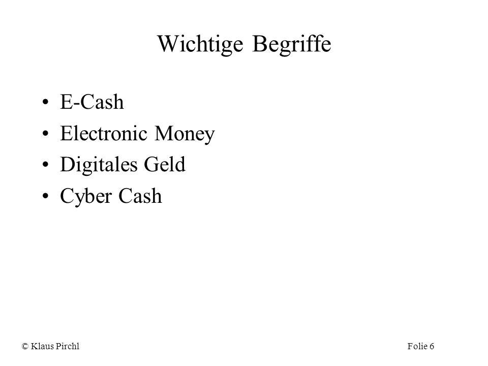 Wichtige Begriffe E-Cash Electronic Money Digitales Geld Cyber Cash © Klaus PirchlFolie 6