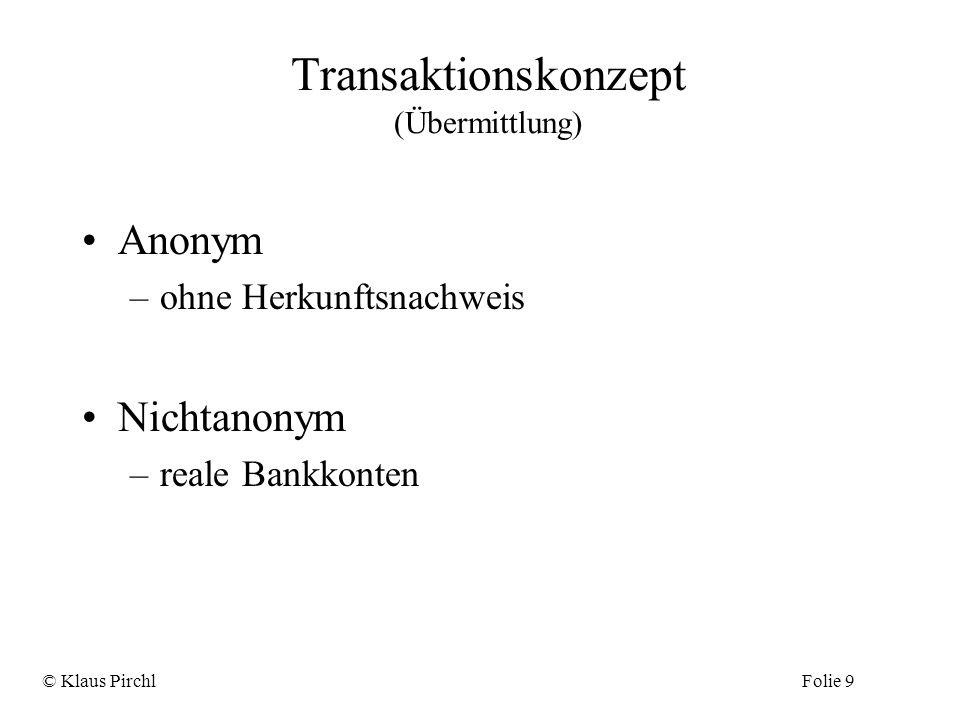 Transaktionskonzept (Übermittlung) Anonym –ohne Herkunftsnachweis Nichtanonym –reale Bankkonten © Klaus PirchlFolie 9