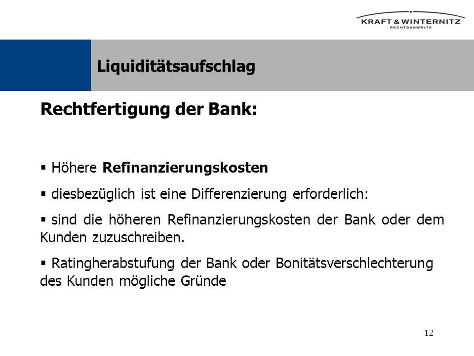 12 Liquiditätsaufschlag Rechtfertigung der Bank: Höhere Refinanzierungskosten diesbezüglich ist eine Differenzierung erforderlich: sind die höheren Refinanzierungskosten der Bank oder dem Kunden zuzuschreiben.