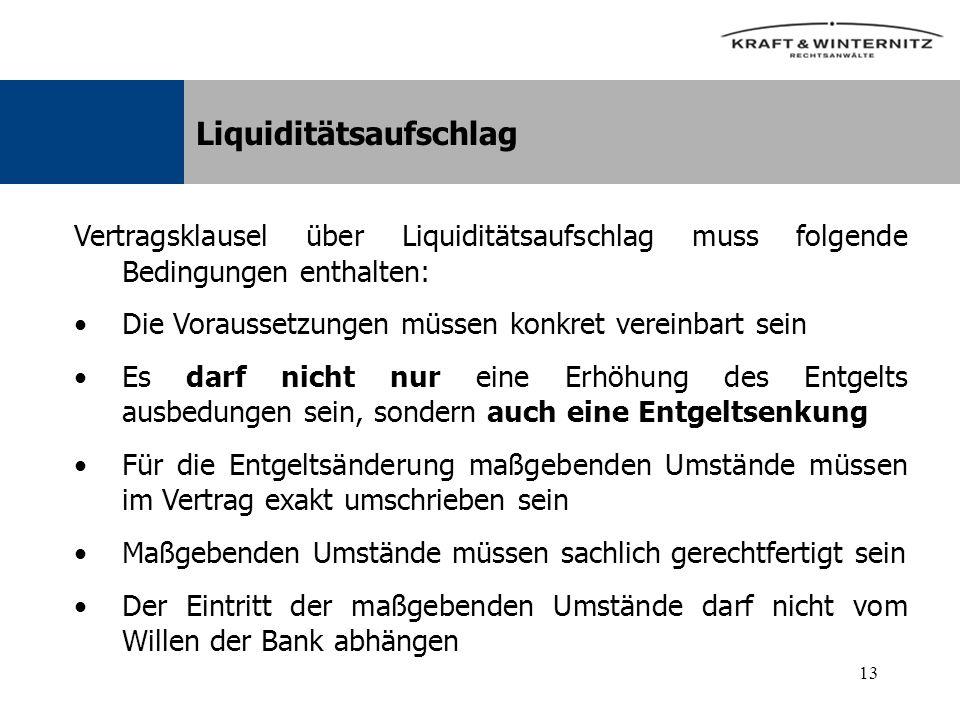 13 Liquiditätsaufschlag Vertragsklausel über Liquiditätsaufschlag muss folgende Bedingungen enthalten: Die Voraussetzungen müssen konkret vereinbart sein Es darf nicht nur eine Erhöhung des Entgelts ausbedungen sein, sondern auch eine Entgeltsenkung Für die Entgeltsänderung maßgebenden Umstände müssen im Vertrag exakt umschrieben sein Maßgebenden Umstände müssen sachlich gerechtfertigt sein Der Eintritt der maßgebenden Umstände darf nicht vom Willen der Bank abhängen