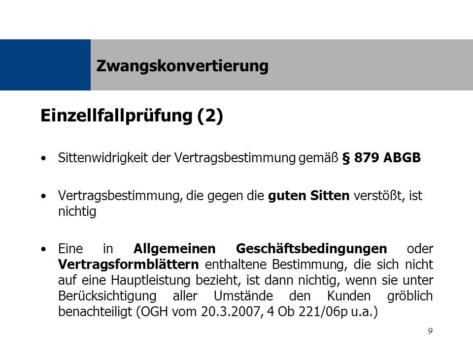 9 Einzellfallprüfung (2) Sittenwidrigkeit der Vertragsbestimmung gemäß § 879 ABGB Vertragsbestimmung, die gegen die guten Sitten verstößt, ist nichtig Eine in Allgemeinen Geschäftsbedingungen oder Vertragsformblättern enthaltene Bestimmung, die sich nicht auf eine Hauptleistung bezieht, ist dann nichtig, wenn sie unter Berücksichtigung aller Umstände den Kunden gröblich benachteiligt (OGH vom 20.3.2007, 4 Ob 221/06p u.a.) Zwangskonvertierung