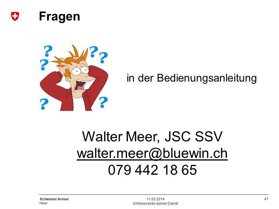 47 Schweizer Armee Heer Fragen Schiesswesen ausser Dienst 11.03.2014 in der Bedienungsanleitung Walter Meer, JSC SSV walter.meer@bluewin.ch 079 442 18