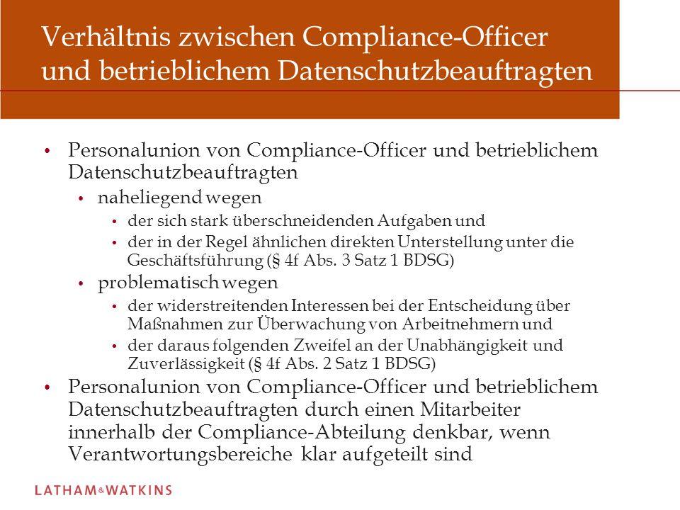 Verhältnis zwischen Compliance-Officer und betrieblichem Datenschutzbeauftragten Personalunion von Compliance-Officer und betrieblichem Datenschutzbeauftragten naheliegend wegen der sich stark überschneidenden Aufgaben und der in der Regel ähnlichen direkten Unterstellung unter die Geschäftsführung (§ 4f Abs.