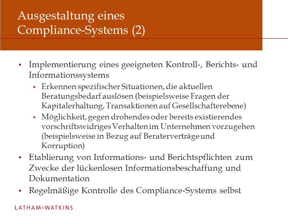 Ausgestaltung eines Compliance-Systems (2) Implementierung eines geeigneten Kontroll-, Berichts- und Informationssystems Erkennen spezifischer Situationen, die aktuellen Beratungsbedarf auslösen (beispielsweise Fragen der Kapitalerhaltung, Transaktionen auf Gesellschafterebene) Möglichkeit, gegen drohendes oder bereits existierendes vorschriftswidriges Verhalten im Unternehmen vorzugehen (beispielsweise in Bezug auf Beraterverträge und Korruption) Etablierung von Informations- und Berichtspflichten zum Zwecke der lückenlosen Informationsbeschaffung und Dokumentation Regelmäßige Kontrolle des Compliance-Systems selbst