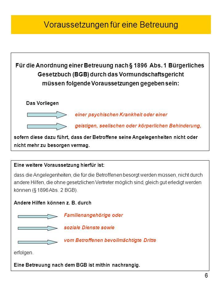 6 Voraussetzungen für eine Betreuung Für die Anordnung einer Betreuung nach § 1896 Abs. 1 Bürgerliches Gesetzbuch (BGB) durch das Vormundschaftsgerich
