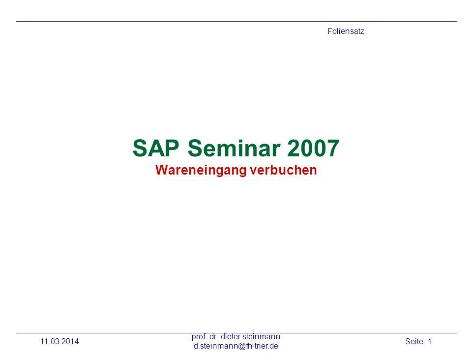 11.03.2014 prof. dr. dieter steinmann d.steinmann@fh-trier.de Seite: 1 SAP Seminar 2007 Wareneingang verbuchen Foliensatz