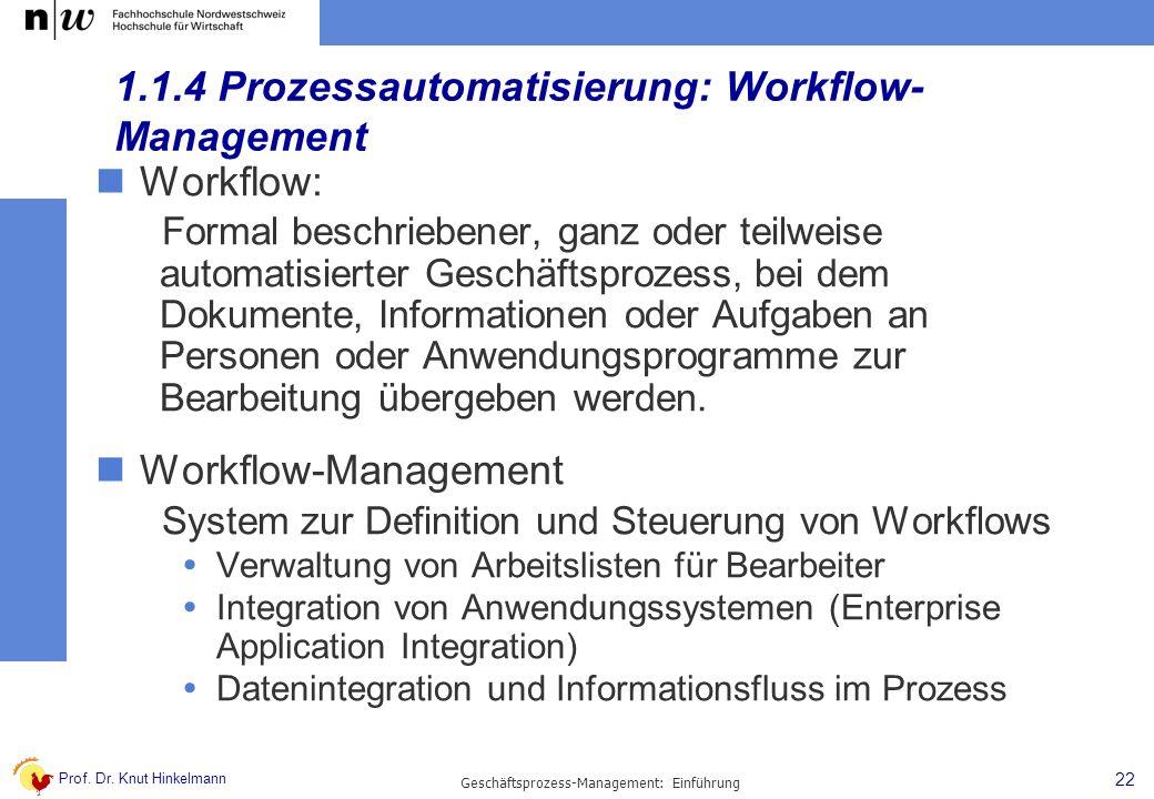 Prof. Dr. Knut Hinkelmann 22 Geschäftsprozess-Management: Einführung 1.1.4 Prozessautomatisierung: Workflow- Management Workflow: Formal beschriebener