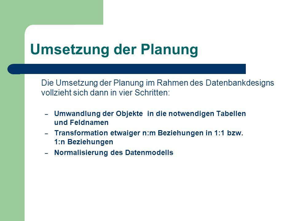 Umsetzung der Planung Die Umsetzung der Planung im Rahmen des Datenbankdesigns vollzieht sich dann in vier Schritten: – Umwandlung der Objekte in die