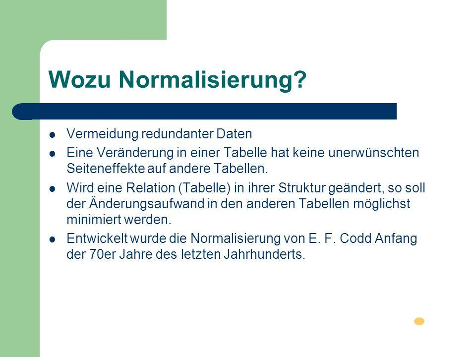 Wozu Normalisierung? Vermeidung redundanter Daten Eine Veränderung in einer Tabelle hat keine unerwünschten Seiteneffekte auf andere Tabellen. Wird ei