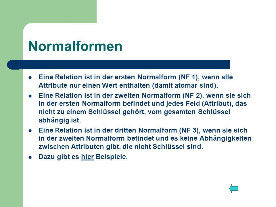 Normalformen Eine Relation ist in der ersten Normalform (NF 1), wenn alle Attribute nur einen Wert enthalten (damit atomar sind). Eine Relation ist in