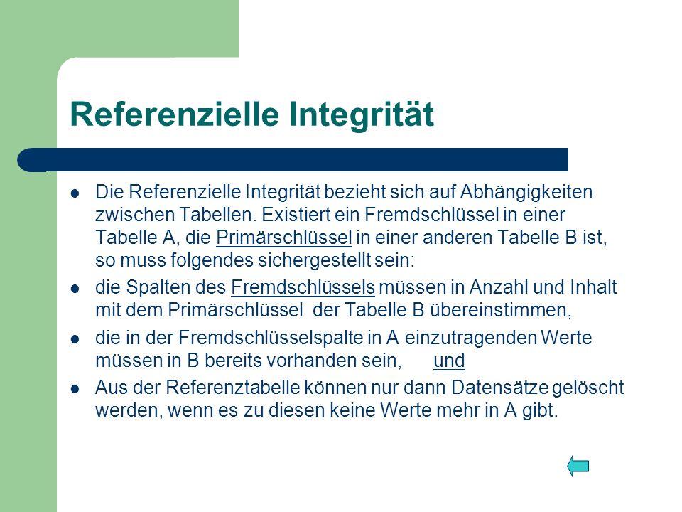 Referenzielle Integrität Die Referenzielle Integrität bezieht sich auf Abhängigkeiten zwischen Tabellen. Existiert ein Fremdschlüssel in einer Tabelle
