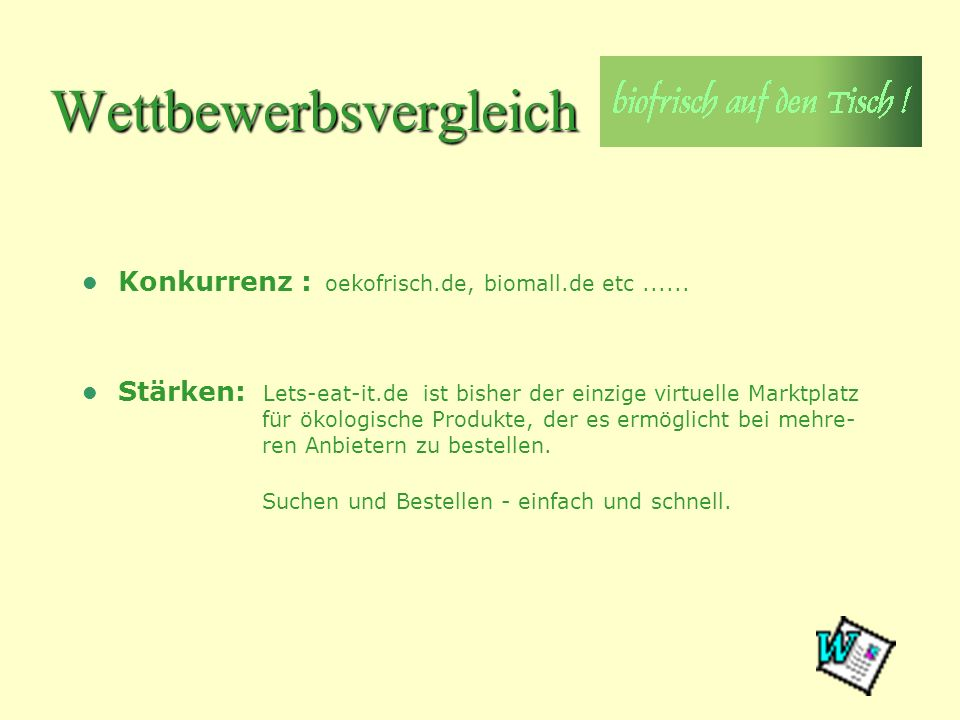 Wettbewerbsvergleich Konkurrenz : oekofrisch.de, biomall.de etc...... Stärken: Lets-eat-it.de ist bisher der einzige virtuelle Marktplatz für ökologis