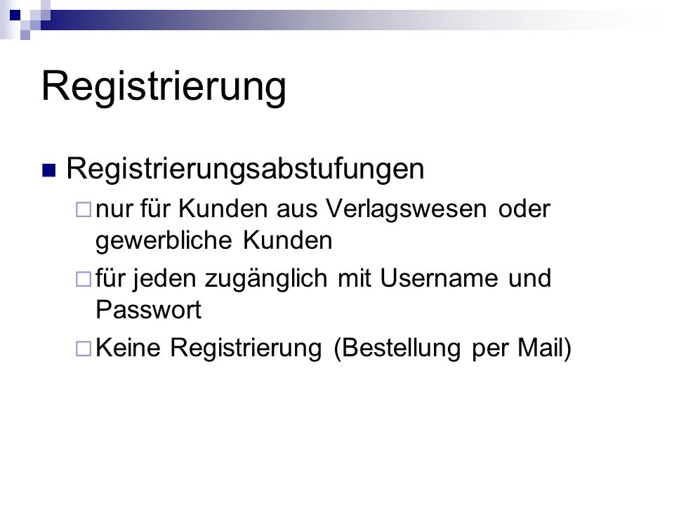 Registrierung Registrierungsabstufungen nur für Kunden aus Verlagswesen oder gewerbliche Kunden für jeden zugänglich mit Username und Passwort Keine Registrierung (Bestellung per Mail)