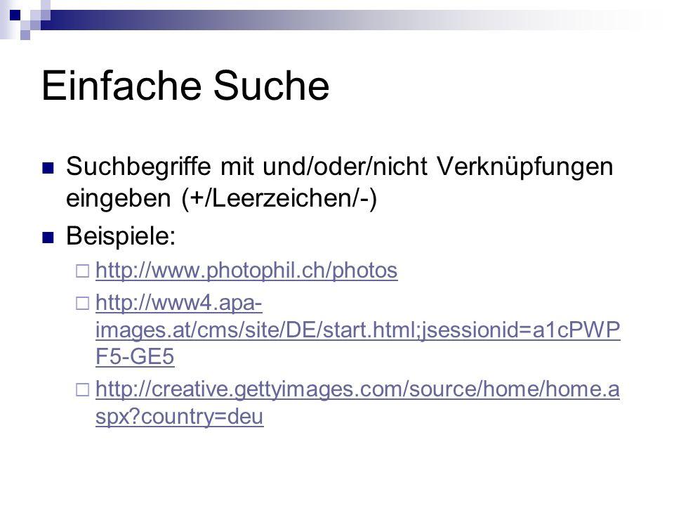 Einfache Suche Suchbegriffe mit und/oder/nicht Verknüpfungen eingeben (+/Leerzeichen/-) Beispiele: http://www.photophil.ch/photos http://www4.apa- images.at/cms/site/DE/start.html;jsessionid=a1cPWP F5-GE5 http://www4.apa- images.at/cms/site/DE/start.html;jsessionid=a1cPWP F5-GE5 http://creative.gettyimages.com/source/home/home.a spx country=deu http://creative.gettyimages.com/source/home/home.a spx country=deu