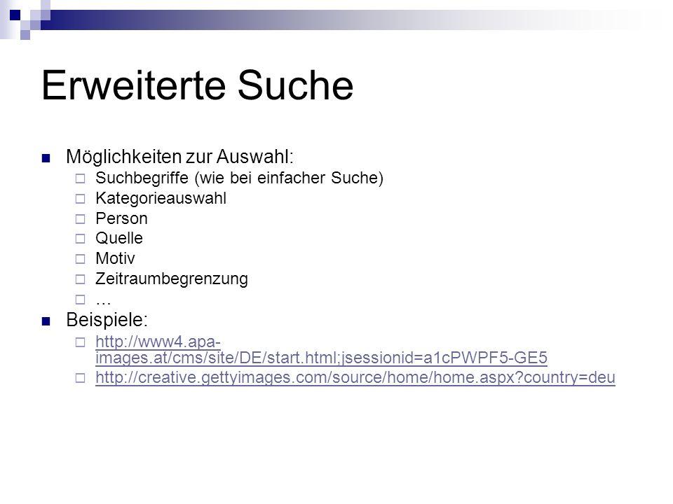 Erweiterte Suche Möglichkeiten zur Auswahl: Suchbegriffe (wie bei einfacher Suche) Kategorieauswahl Person Quelle Motiv Zeitraumbegrenzung … Beispiele: http://www4.apa- images.at/cms/site/DE/start.html;jsessionid=a1cPWPF5-GE5 http://www4.apa- images.at/cms/site/DE/start.html;jsessionid=a1cPWPF5-GE5 http://creative.gettyimages.com/source/home/home.aspx country=deu