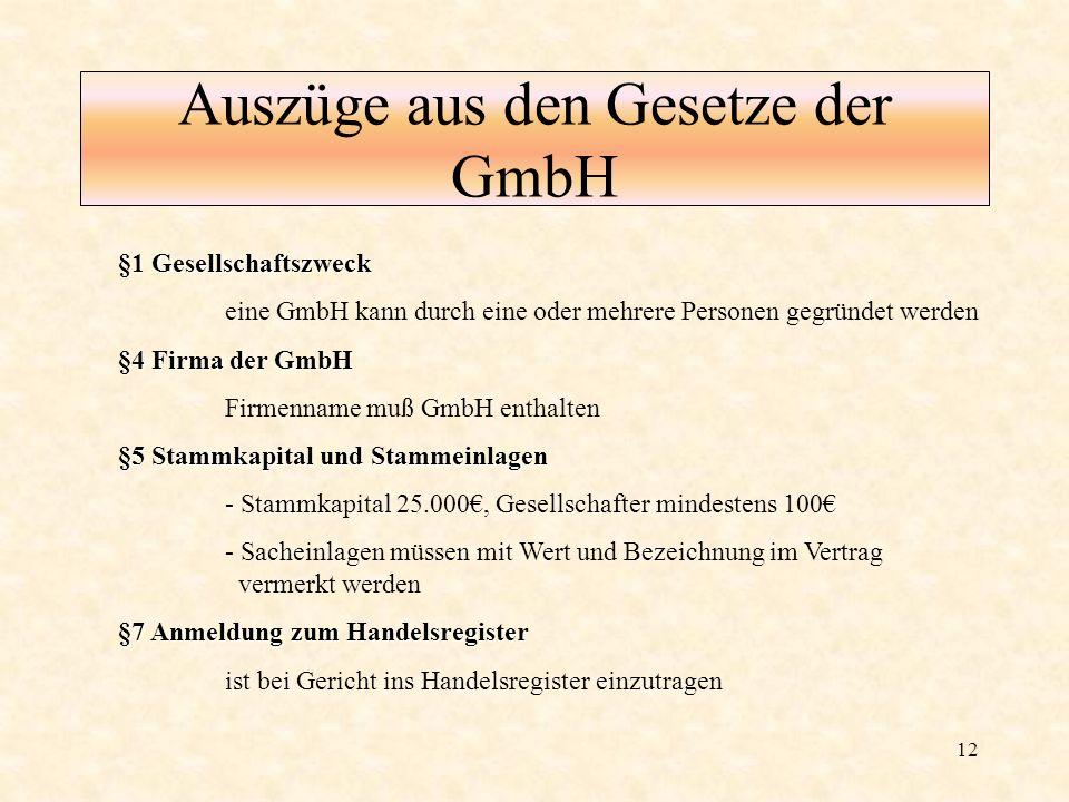 12 Auszüge aus den Gesetze der GmbH §1 Gesellschaftszweck eine GmbH kann durch eine oder mehrere Personen gegründet werden §4 Firma der GmbH Firmennam