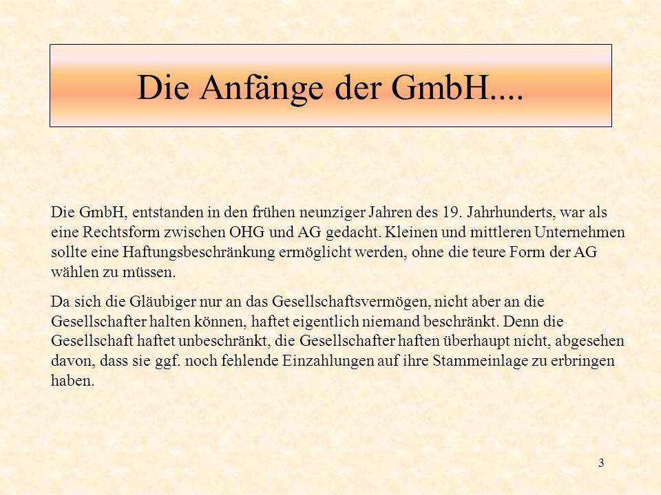 3 Die Anfänge der GmbH.... Die GmbH, entstanden in den frühen neunziger Jahren des 19. Jahrhunderts, war als eine Rechtsform zwischen OHG und AG gedac