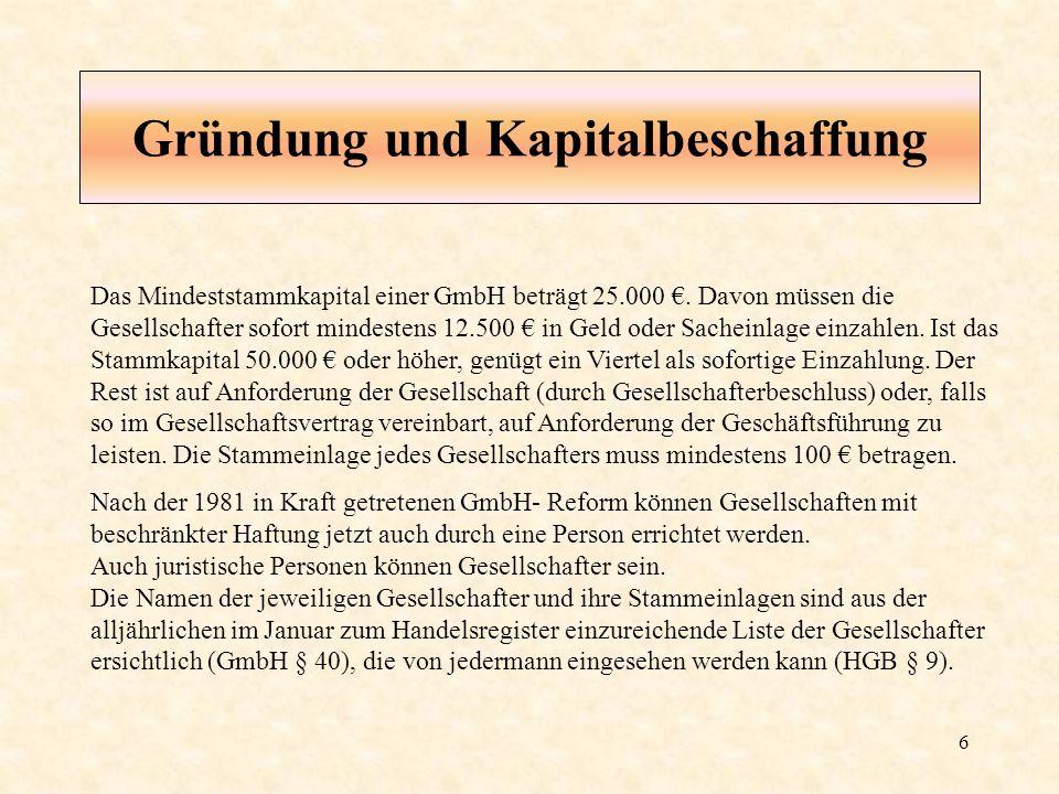 6 Gründung und Kapitalbeschaffung Das Mindeststammkapital einer GmbH beträgt 25.000. Davon müssen die Gesellschafter sofort mindestens 12.500 in Geld
