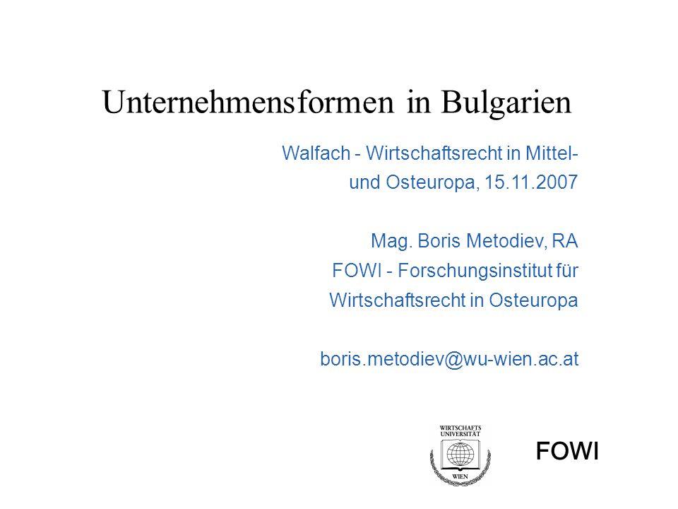 FOWI Unternehmensformen in Bulgarien Walfach - Wirtschaftsrecht in Mittel- und Osteuropa, 15.11.2007 Mag. Boris Metodiev, RA FOWI - Forschungsinstitut