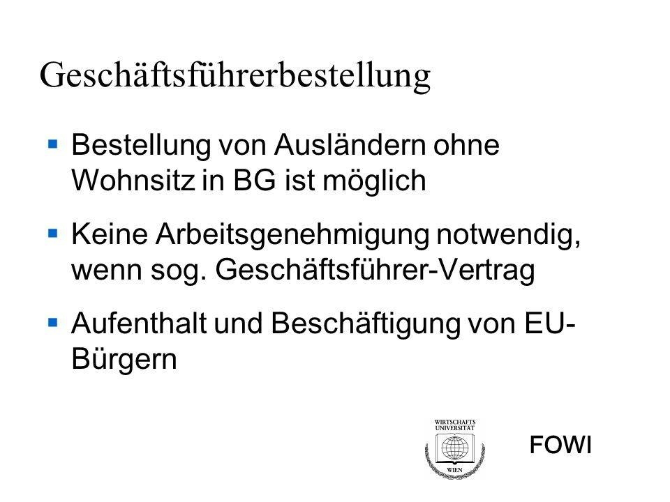 FOWI Geschäftsführerbestellung Bestellung von Ausländern ohne Wohnsitz in BG ist möglich Keine Arbeitsgenehmigung notwendig, wenn sog. Geschäftsführer