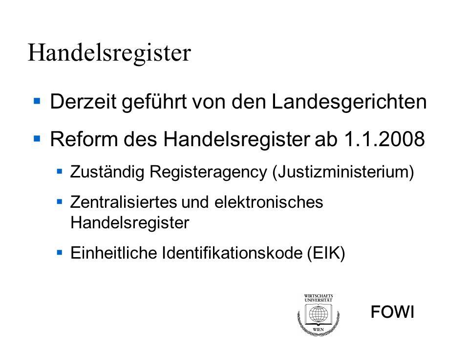 FOWI Handelsregister Derzeit geführt von den Landesgerichten Reform des Handelsregister ab 1.1.2008 Zuständig Registeragency (Justizministerium) Zentralisiertes und elektronisches Handelsregister Einheitliche Identifikationskode (EIK)
